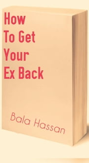 How To Get Your Ex Back ebook by Bala Hassan