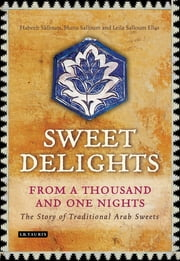 Sweet Delights from a Thousand and One Nights - The Story of Traditional Arab Sweets ebook by Habeeb Salloum