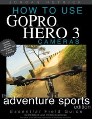 How To Use GoPro HERO 3 Cameras: The Adventure Sports Edition for HERO3+ and HERO3 Cameras ebook by Jordan Hetrick