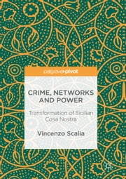 Crime, Networks and Power - Transformation of Sicilian Cosa Nostra ebook by Vincenzo Scalia