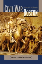 Civil War Boston - Home Front and Battlefield ebook by Thomas H. O'Connor