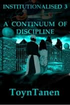 Institutionalised - Volume 3 - A Continuum of Discipline ebook by Garth Toyntanen