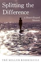Splitting the Difference ebook by Tre Miller Rodriguez