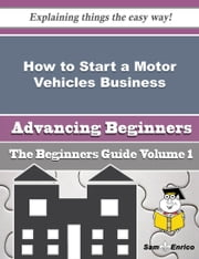 How to Start a Motor Vehicles Business (Beginners Guide) - How to Start a Motor Vehicles Business (Beginners Guide) ebook by Mirella Arsenault