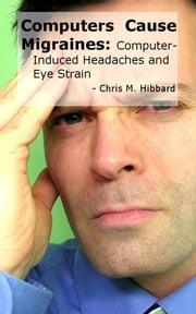 Computers Cause Migraines: Computer-Induced Headaches and Eye Strain ebook by Chris M. Hibbard