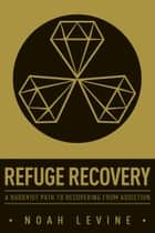 Refuge Recovery - A Buddhist Path to Recovering from Addiction ebook by Noah Levine