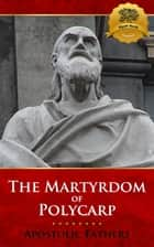 The Martyrdom of Polycarp - Multiple Translations ebook by Apostolic Fathers, Wyatt North