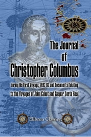 The Journal of Christopher Columbus (during His First Voyage, 1492-93) and Documents Relating to the Voyages of John Cabot and Gaspar Corte Real. - Translated with notes and an introduction by Clements R. Markham. ebook by Christopher Columbus.,Clements R. Markham