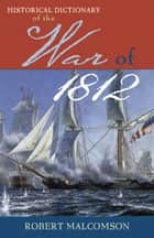 Historical Dictionary of the War of 1812 ebook by Robert Malcomson