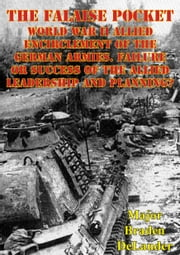 The Falaise Pocket. World War II Allied Encirclement Of The German Armies. - Failure Or Success Of The Allied Leadership And Planning? ebook by Major Braden DeLauder