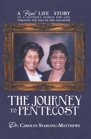THE JOURNEY TO PENTECOST - A REAL LIFE STORY OF A MOTHER'S SEARCH FOR GOD THROUGH THE EYES OF HER DAUGHTER ebook by Dr. Carolyn Starling-Matthews
