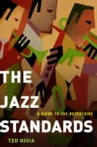 The Jazz Standards: A Guide to the Repertoire ebook by Ted Gioia