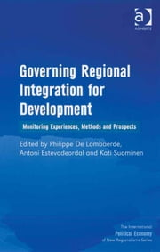 Governing Regional Integration for Development - Monitoring Experiences, Methods and Prospects ebook by Dr Antoni Estevadeordal,Ms Kati Suominen,Dr Philippe De Lombaerde,Professor Timothy M Shaw