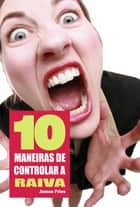 10 Maneiras de controlar a raiva ebook by James Fries