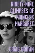 Ninety-Nine Glimpses of Princess Margaret ebook by Craig Brown