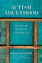 Autism Adulthood - Strategies and Insights for a Fulfilling Life ebook by Susan Senator, John Elder Robison