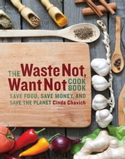 The Waste Not, Want Not Cookbook - Save Food, Save Money, and Save the Planet ebook by Cinda Chavich