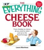 The Everything Cheese Book - From Cheddar to Chevre, All You Need to Select and Serve the Finest Fromage ebook by Laura Martinez