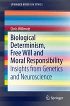 Biological Determinism, Free Will and Moral Responsibility - Insights from Genetics and Neuroscience ebook by Chris Willmott