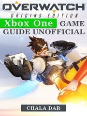 Overwatch Origins Edition Xbox One Game Guide Unofficial ebook by Chala Dar