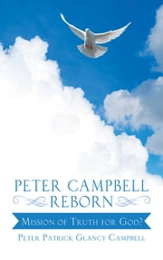 Peter Campbell Reborn - Mission of Truth for God? ebook by Peter Patrick Glancy Campbell