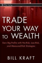 Trade Your Way to Wealth - Earn Big Profits with No-Risk, Low-Risk, and Measured-Risk Strategies ebook by Bill Kraft