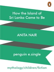 How the Island of Sri Lanka Came to Be ebook by Anita Nair