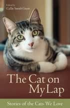 The Cat on My Lap - Stories of the Cats We Love eBook by Callie Smith Grant, H. Wright