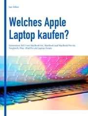 Welches Apple Laptop kaufen? - Kaufberatung: Generation 2015 von MacBook Air, MacBook und MacBook Pro im Vergleich. Plus: iPad Pro als Laptop-Ersatz ebook by Jan Tissler