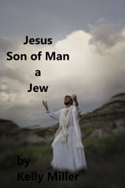 Jesus Christ Son of Man A Jew ebook by Kelly Miller