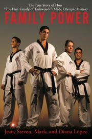 "Family Power - The True Story of How ""The First Family of Taekwondo"" Made Olympic History ebook by Mark Lopez,Diana Lopez,Jean Lopez,Steve Lopez"