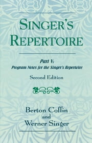 The Singer's Repertoire, Part V - Program Notes for the Singer's Repertoire ebook by Berton Coffin,Werner Singer