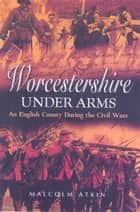Worcestershire Under Arms ebook by Malcolm Atkin