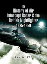 The History of Air Intercept Radar & the British Nightfighter 1935–1959 ebook by Ian  White