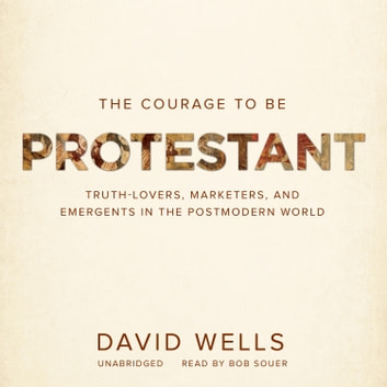 The Courage to Be Protestant - Truth-Lovers, Marketers, and Emergents in the Postmodern World audiobook by David Wells