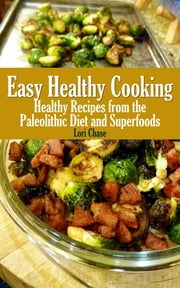 Easy Healthy Cooking: Healthy Recipes from the Paleolithic Diet and Superfoods ebook by Lori Chase