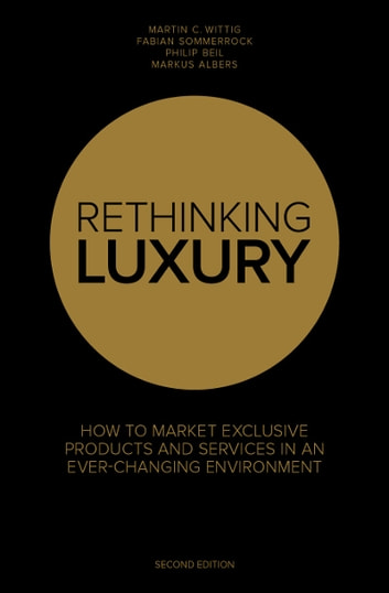 Rethinking Luxury: How to Market Exclusive Products and Services in an Ever-Changing Environment ebook by Fabian Sommerrock,Martin C. Wittig,Philip Beil,Markus Albers