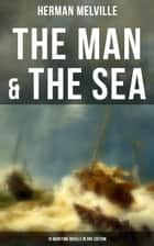 THE MAN & THE SEA - 10 Maritime Novels in One Edition - Moby-Dick, Typee, Omoo, Mardi, Redburn, White-Jacket, Israel Potter, Billy Budd, Sailor, Benito Cereno & The Encantadas (Based on the Author's Experiences on a Cargo Ship & US Navy Service) eBook by Herman Melville