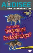 Can You Tell a Triceratops from a Protoceratops? ebook by Buffy Silverman, Intuitive