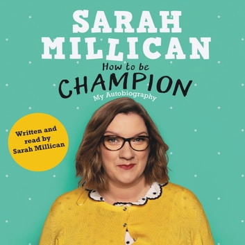 How to be Champion - The No.1 Sunday Times Bestselling Autobiography audiobook by Sarah Millican