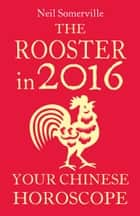 The Rooster in 2016: Your Chinese Horoscope ebook by Neil Somerville
