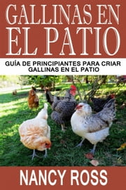 Gallinas en el Patio: Guía de Principiantes para Criar Gallinas en el Patio ebook by Nancy Ross