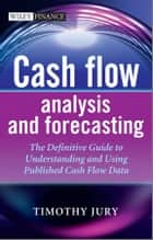 Cash Flow Analysis and Forecasting - The Definitive Guide to Understanding and Using Published Cash Flow Data ebook by Timothy Jury