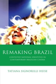 Remaking Brazil - Contested National Identites in Contemporary Brazilian Cinema ebook by Tatiana Signorelli Heise