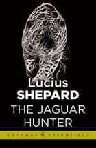 The Jaguar Hunter ebook by Lucius Shepard