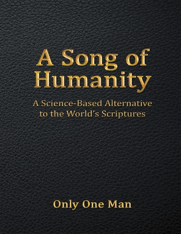 A Song of Humanity: A Science - Based Alternative to the World's Scriptures ebook by Only One Man