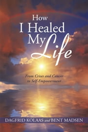 How I Healed My Life - From Crises and Cancer to Self-Empowerment ebook by Dagfrid Kolaas and Bent Madsen