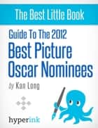 Guide to the 2012 Best Picture Oscar Nominees ebook by Kan  Long