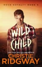 Wild Child (Rock Royalty Book 6) ebook by Christie Ridgway