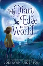 My Diary from the Edge of the World ebook by Jodi Lynn Anderson